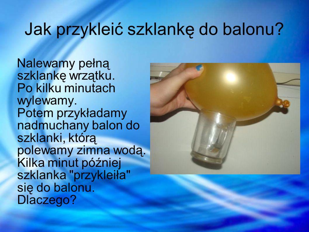 Jak przykleić szklankę do balonu? Nalewamy pełną szklankę wrzątku. Po kilku minutach wylewamy. Potem przykładamy nadmuchany balon do szklanki, którą p