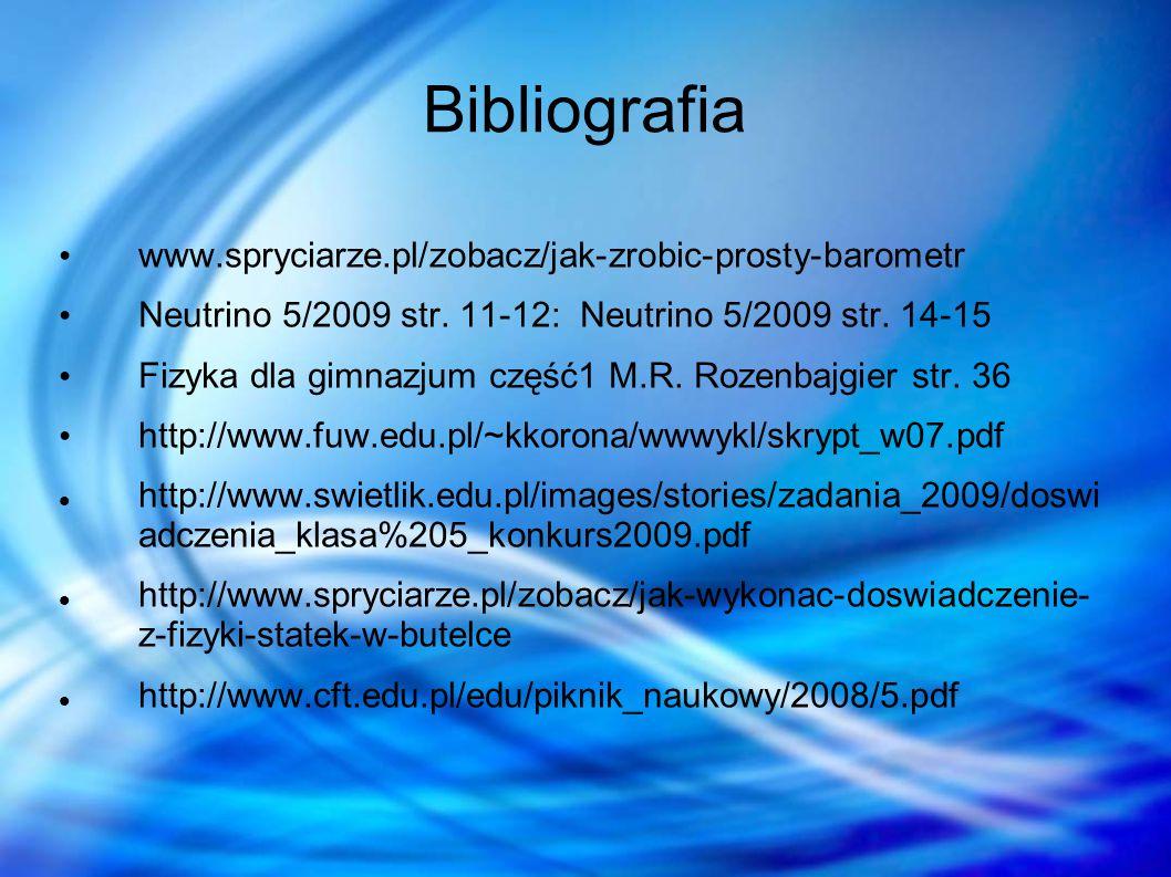 Bibliografia www.spryciarze.pl/zobacz/jak-zrobic-prosty-barometr Neutrino 5/2009 str. 11-12: Neutrino 5/2009 str. 14-15 Fizyka dla gimnazjum część1 M.