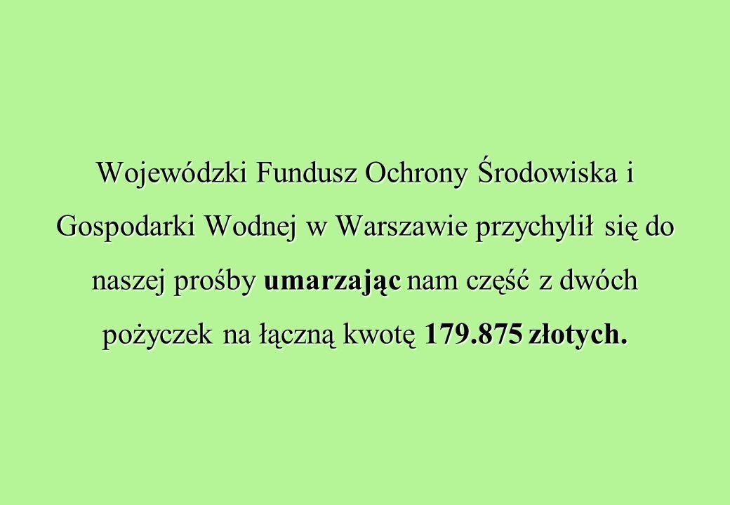 Wojewódzki Fundusz Ochrony Środowiska i Gospodarki Wodnej w Warszawie przychylił się do naszej prośby umarzając nam część z dwóch pożyczek na łączną kwotę 179.875 złotych.