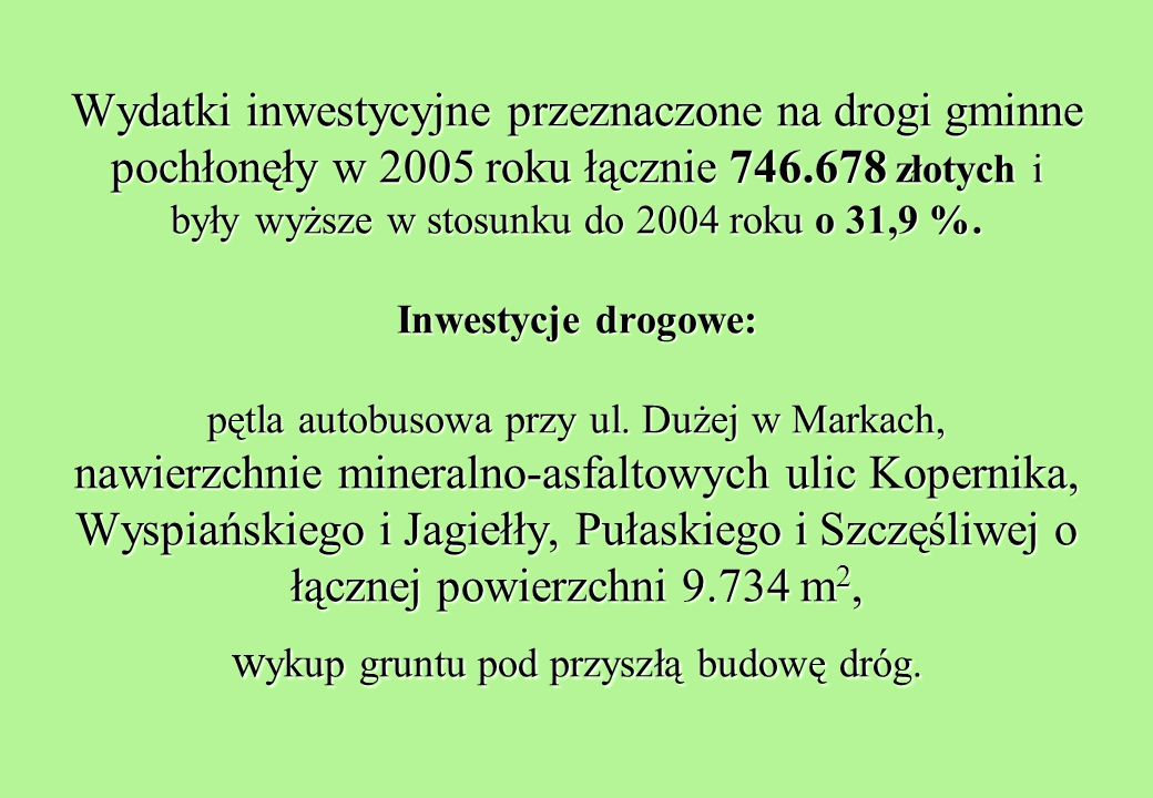 Wydatki inwestycyjne przeznaczone na drogi gminne pochłonęły w 2005 roku łącznie 746.678 złotych i były wyższe w stosunku do 2004 roku o 31,9 %.