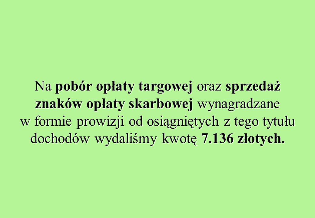 Na pobór opłaty targowej oraz sprzedaż znaków opłaty skarbowej wynagradzane w formie prowizji od osiągniętych z tego tytułu dochodów wydaliśmy kwotę 7.136 złotych.