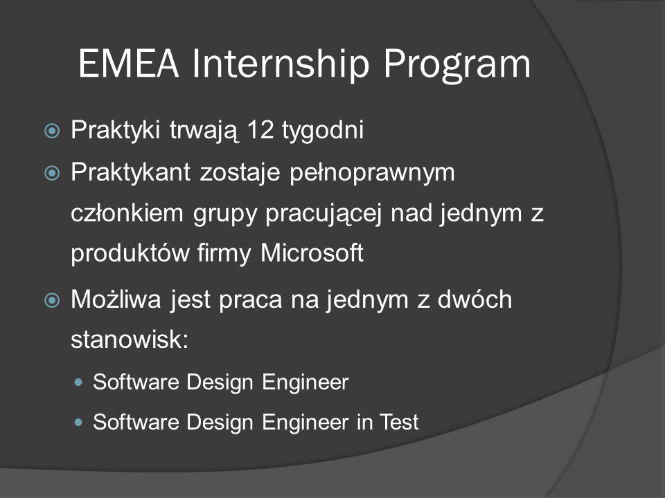 EMEA Internship Program  Główne korzyści, które motywują do wzięcia udziału w praktykach Możliwość zdobycia ogromnego doświadczenia oraz wiedzy Znakomita okazja do poznania najnowszych technologii firmy Microsoft Możliwość zasmakowania pracy zespołowej nad prawdziwym produktem Niesamowita przygoda, możliwość odwiedzenia Stanów Zjednoczonych, poznania ciekawych ludzi oraz podszlifowania znajomości języka angielskiego Wynagrodzenie (oczywiście w $ )