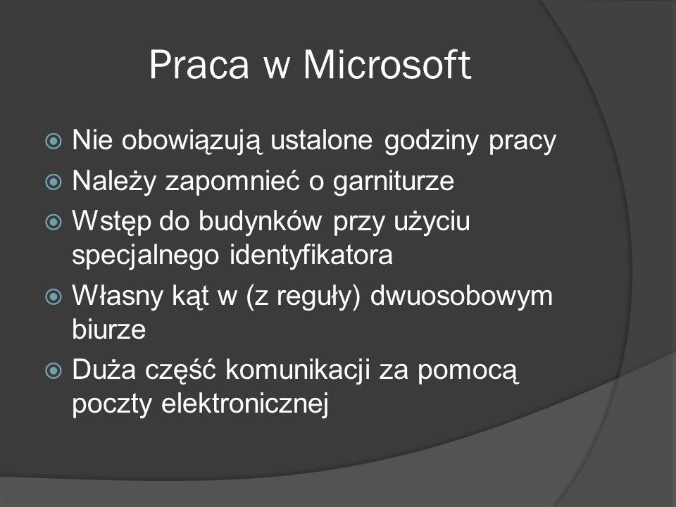 Praca w Microsoft  Nie obowiązują ustalone godziny pracy  Należy zapomnieć o garniturze  Wstęp do budynków przy użyciu specjalnego identyfikatora  Własny kąt w (z reguły) dwuosobowym biurze  Duża część komunikacji za pomocą poczty elektronicznej