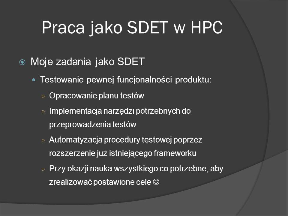 Praca jako SDET w HPC  Moje zadania jako SDET Testowanie pewnej funcjonalności produktu: ○ Opracowanie planu testów ○ Implementacja narzędzi potrzebnych do przeprowadzenia testów ○ Automatyzacja procedury testowej poprzez rozszerzenie już istniejącego frameworku ○ Przy okazji nauka wszystkiego co potrzebne, aby zrealizować postawione cele