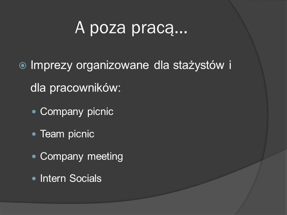 A poza pracą…  Imprezy organizowane dla stażystów i dla pracowników: Company picnic Team picnic Company meeting Intern Socials