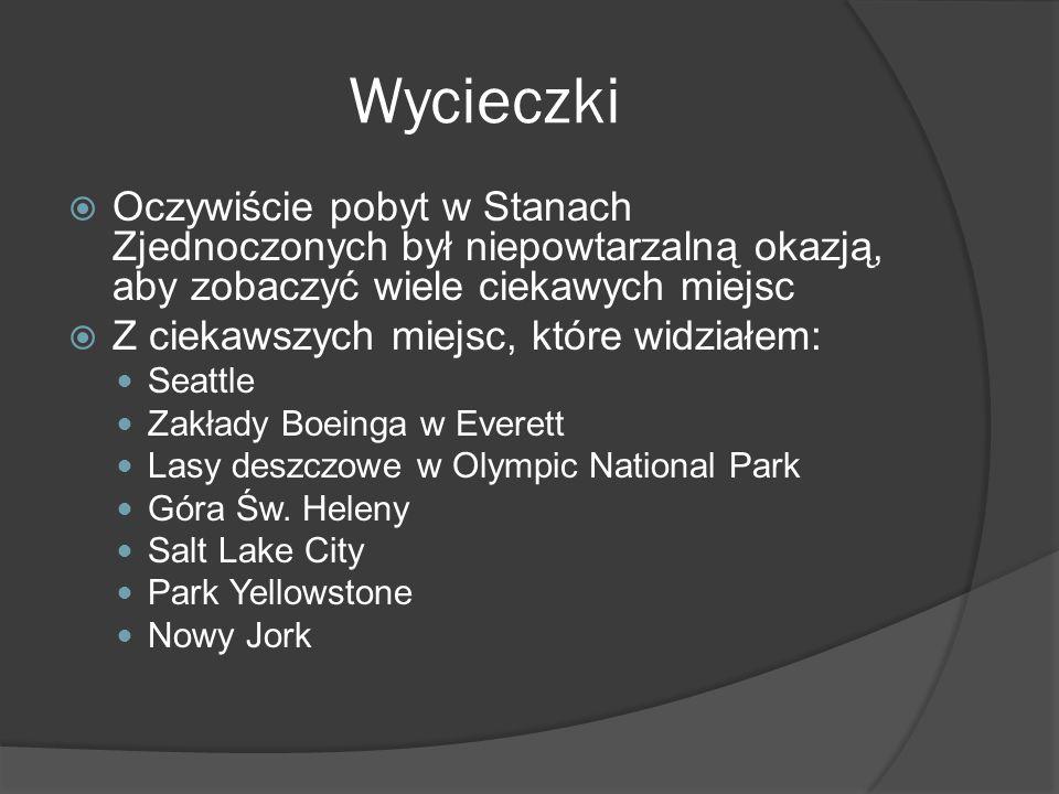 Wycieczki  Oczywiście pobyt w Stanach Zjednoczonych był niepowtarzalną okazją, aby zobaczyć wiele ciekawych miejsc  Z ciekawszych miejsc, które widziałem: Seattle Zakłady Boeinga w Everett Lasy deszczowe w Olympic National Park Góra Św.
