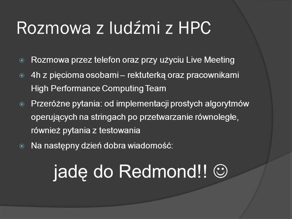 Rozmowa z ludźmi z HPC  Rozmowa przez telefon oraz przy użyciu Live Meeting  4h z pięcioma osobami – rektuterką oraz pracownikami High Performance Computing Team  Przeróżne pytania: od implementacji prostych algorytmów operujących na stringach po przetwarzanie równoległe, również pytania z testowania  Na następny dzień dobra wiadomość: jadę do Redmond!!