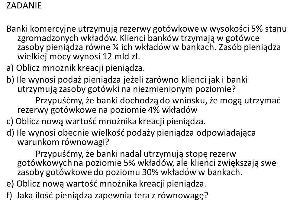 ZADANIE Banki komercyjne utrzymują rezerwy gotówkowe w wysokości 5% stanu zgromadzonych wkładów. Klienci banków trzymają w gotówce zasoby pieniądza ró