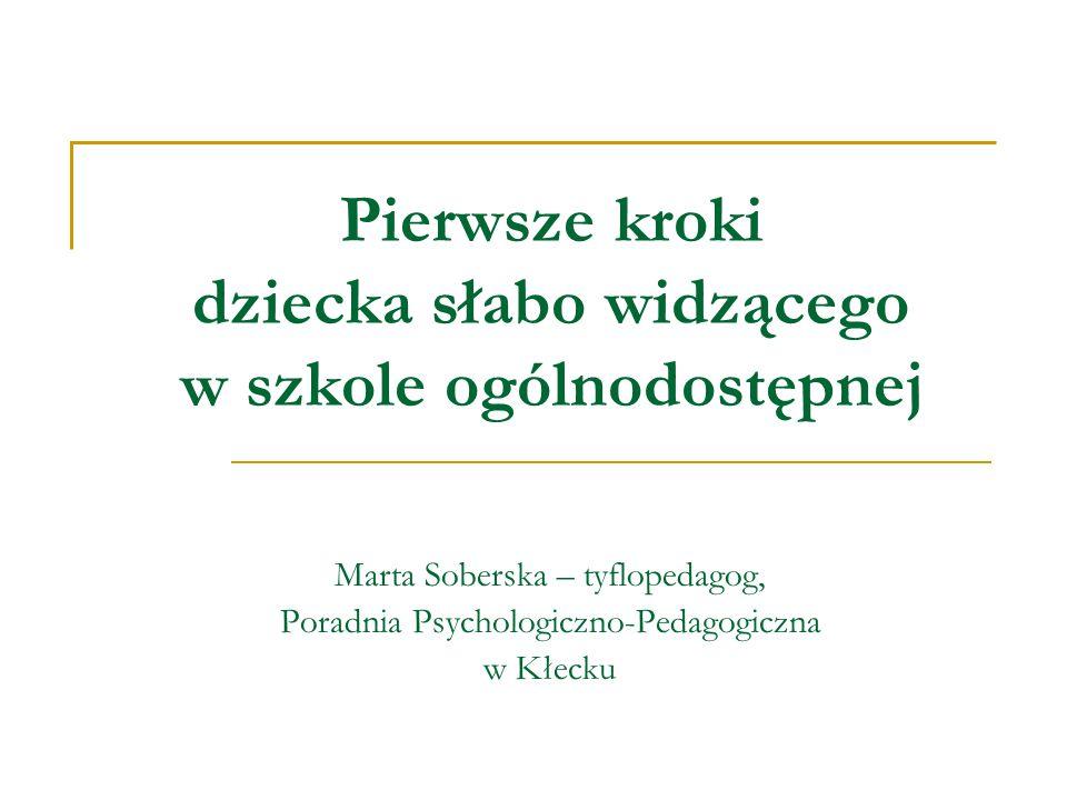 Pierwsze kroki dziecka słabo widzącego w szkole ogólnodostępnej Marta Soberska – tyflopedagog, Poradnia Psychologiczno-Pedagogiczna w Kłecku