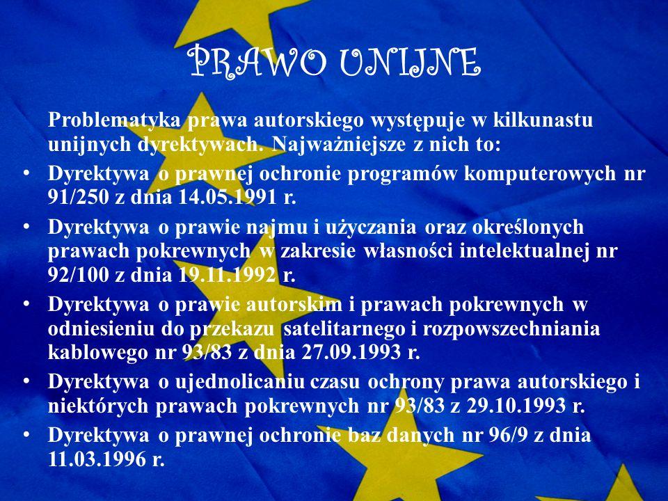 PRAWO UNIJNE Problematyka prawa autorskiego występuje w kilkunastu unijnych dyrektywach. Najważniejsze z nich to: Dyrektywa o prawnej ochronie program