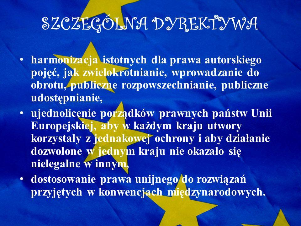 SZCZEGÓLNA DYREKTYWA harmonizacja istotnych dla prawa autorskiego pojęć, jak zwielokrotnianie, wprowadzanie do obrotu, publiczne rozpowszechnianie, pu