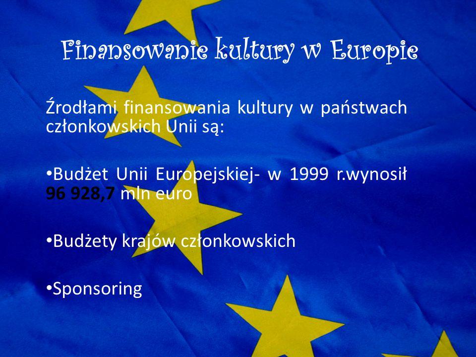 Finansowanie kultury w Europie Źrodłami finansowania kultury w państwach członkowskich Unii są: Budżet Unii Europejskiej- w 1999 r.wynosił 96 928,7 ml