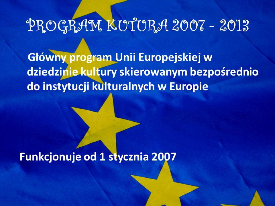 PROGRAM KUTURA 2007 - 2013 Główny program Unii Europejskiej w dziedzinie kultury skierowanym bezpośrednio do instytucji kulturalnych w Europie Funkcjo