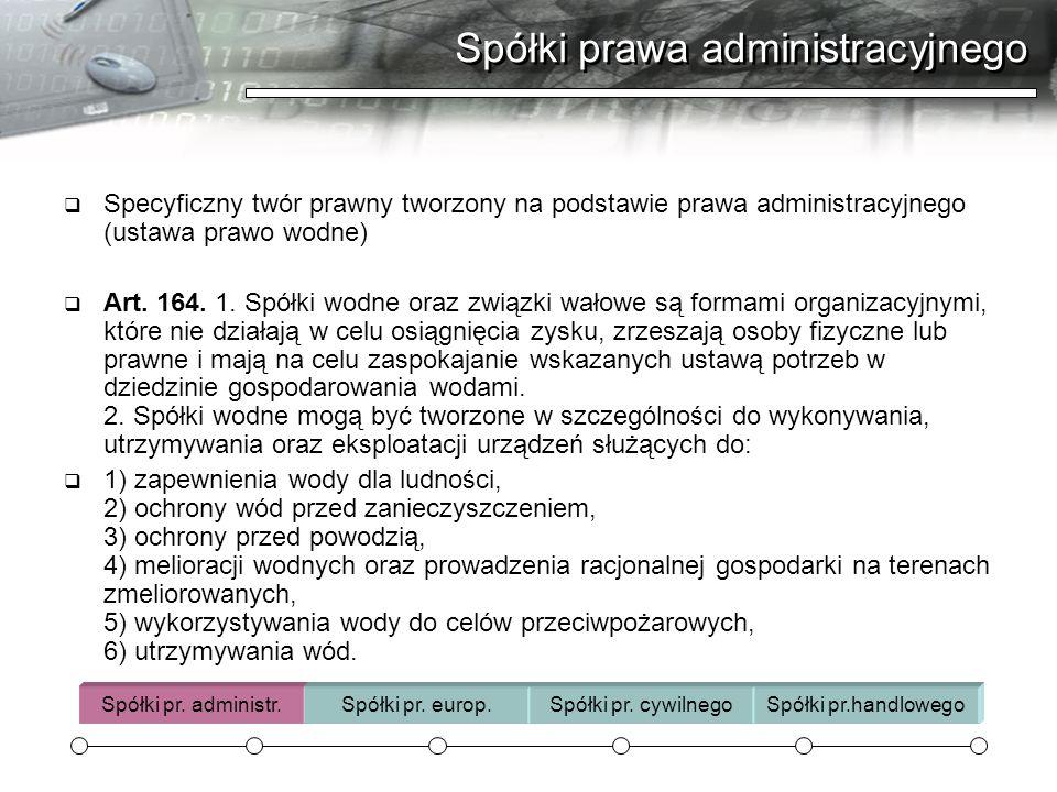 Spółki prawa administracyjnego  Specyficzny twór prawny tworzony na podstawie prawa administracyjnego (ustawa prawo wodne)  Art. 164. 1. Spółki wodn