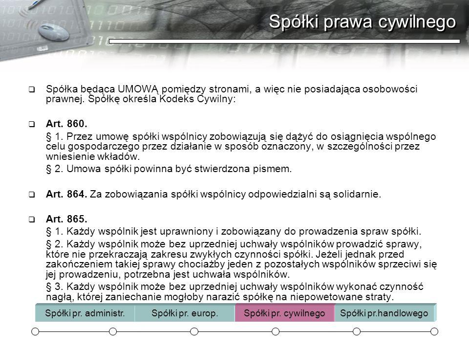 Spółki prawa cywilnego  Spółka będąca UMOWĄ pomiędzy stronami, a więc nie posiadająca osobowości prawnej. Spółkę określa Kodeks Cywilny:  Art. 860.