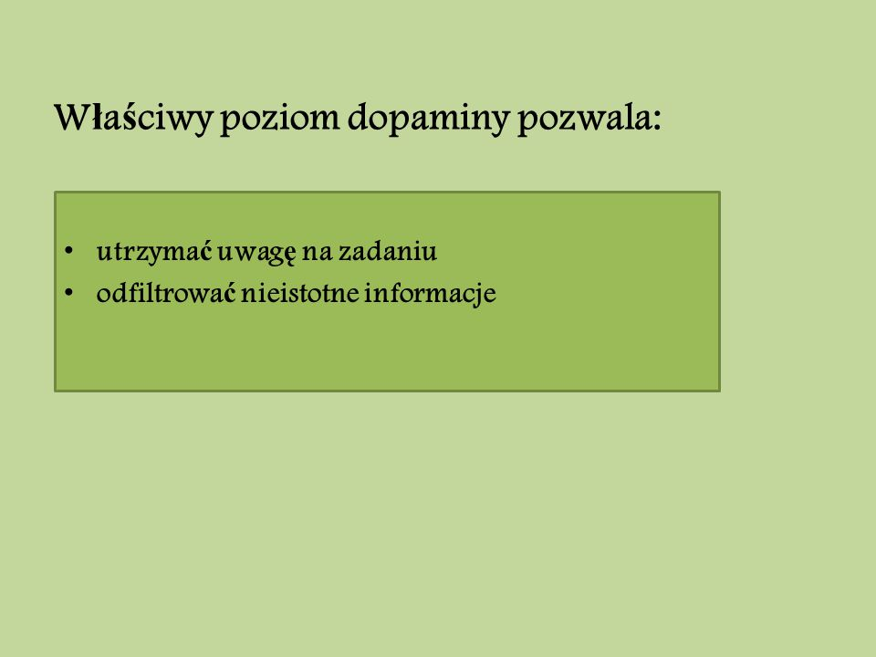 W ł a ś ciwy poziom dopaminy pozwala: utrzyma ć uwag ę na zadaniu odfiltrowa ć nieistotne informacje