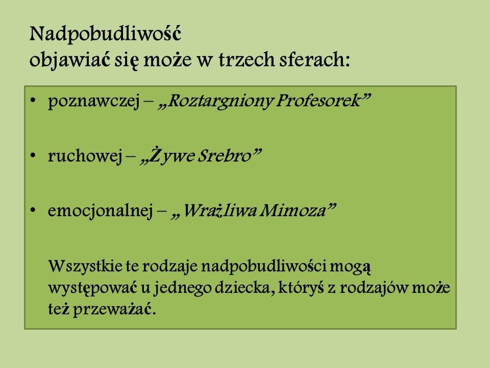 """Nadpobudliwo ść objawia ć si ę mo ż e w trzech sferach: poznawczej – """"Roztargniony Profesorek"""" ruchowej – """" Ż ywe Srebro"""" emocjonalnej – """"Wra ż liwa M"""