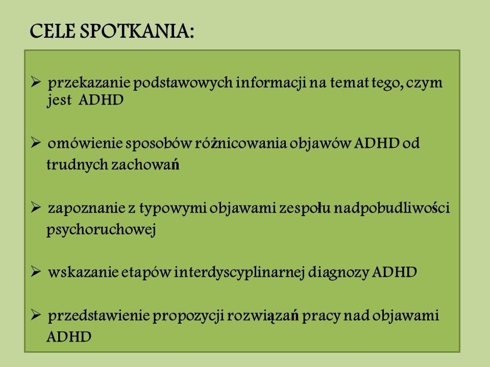 CELE SPOTKANIA:  przekazanie podstawowych informacji na temat tego, czym jest ADHD  omówienie sposobów ró ż nicowania objawów ADHD od trudnych zacho