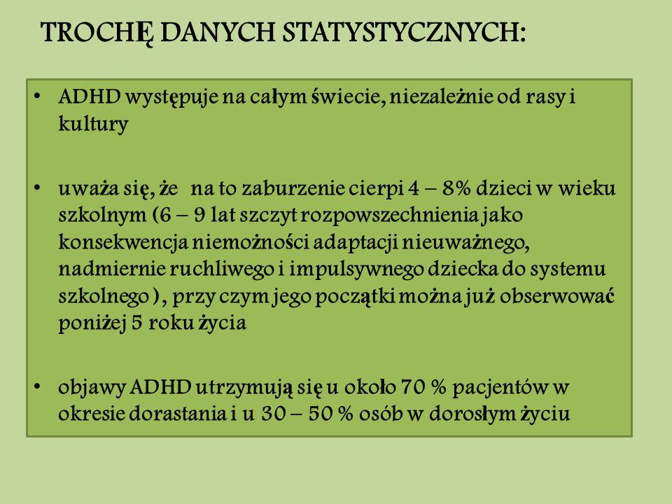 TROCH Ę DANYCH STATYSTYCZNYCH: ADHD wyst ę puje na ca ł ym ś wiecie, niezale ż nie od rasy i kultury uwa ż a si ę, ż e na to zaburzenie cierpi 4 – 8%