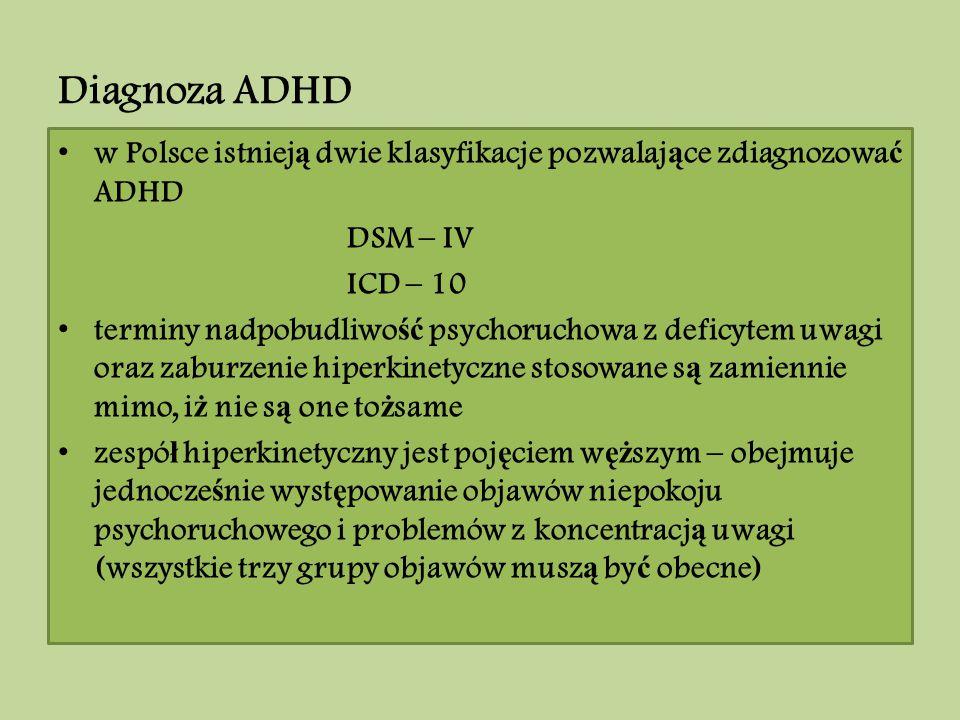 Diagnoza ADHD w Polsce istniej ą dwie klasyfikacje pozwalaj ą ce zdiagnozowa ć ADHD DSM – IV ICD – 10 terminy nadpobudliwo ść psychoruchowa z deficyte