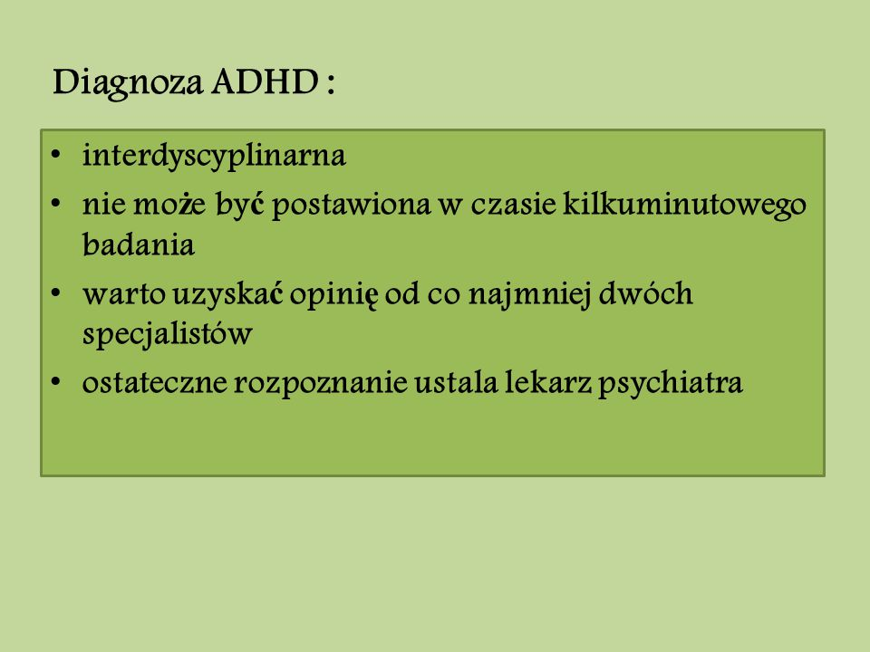 Diagnoza ADHD : interdyscyplinarna nie mo ż e by ć postawiona w czasie kilkuminutowego badania warto uzyska ć opini ę od co najmniej dwóch specjalistó