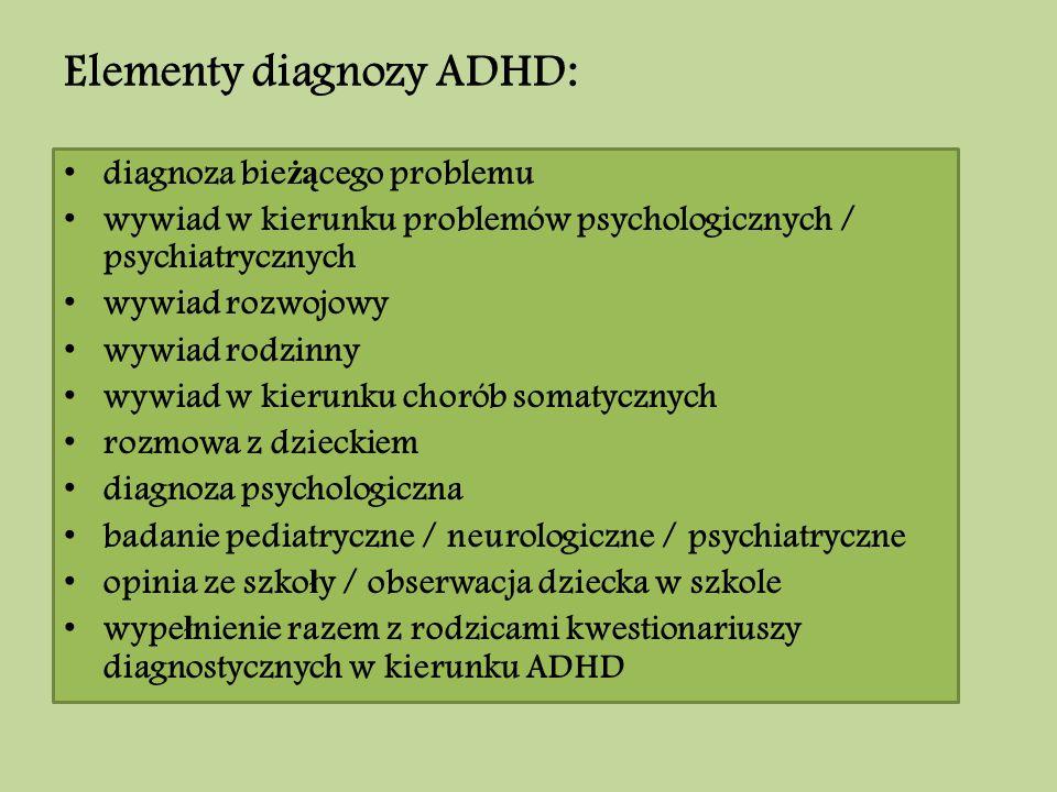 Elementy diagnozy ADHD: diagnoza bie żą cego problemu wywiad w kierunku problemów psychologicznych / psychiatrycznych wywiad rozwojowy wywiad rodzinny