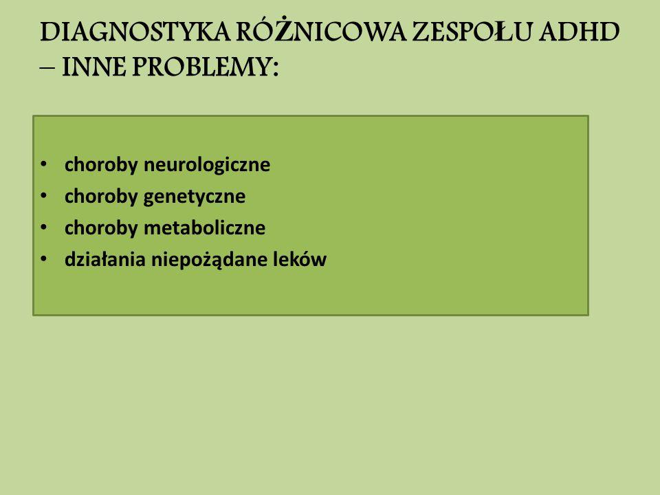 DIAGNOSTYKA RÓ Ż NICOWA ZESPO Ł U ADHD – INNE PROBLEMY: choroby neurologiczne choroby genetyczne choroby metaboliczne działania niepożądane leków