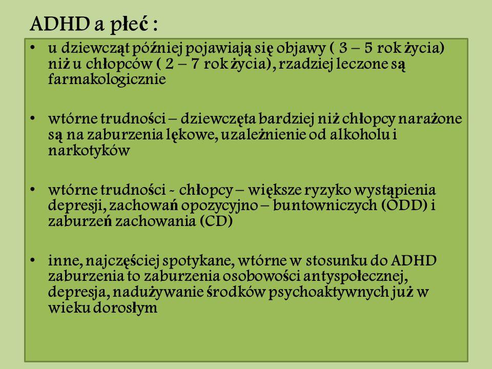 ADHD a p ł e ć : u dziewcz ą t pó ź niej pojawiaj ą si ę objawy ( 3 – 5 rok ż ycia) ni ż u ch ł opców ( 2 – 7 rok ż ycia), rzadziej leczone s ą farmak