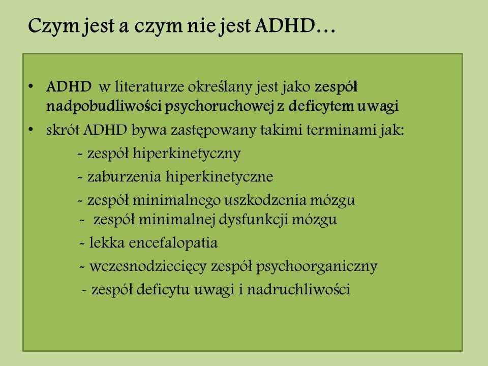 Czym jest a czym nie jest ADHD… ADHD w literaturze okre ś lany jest jako zespó ł nadpobudliwo ś ci psychoruchowej z deficytem uwagi skrót ADHD bywa za