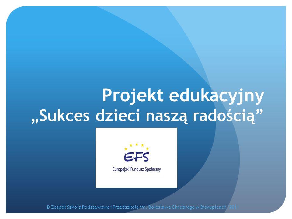 """Projekt edukacyjny """"Sukces dzieci naszą radością"""" © Zespół Szkoła Podstawowa i Przedszkole im. Bolesława Chrobrego w Biskupicach '2011"""