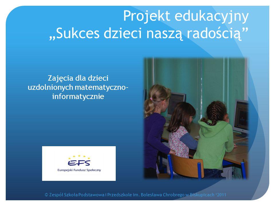 """Projekt edukacyjny """"Sukces dzieci naszą radością"""" Zajęcia dla dzieci uzdolnionych matematyczno- informatycznie © Zespół Szkoła Podstawowa i Przedszkol"""
