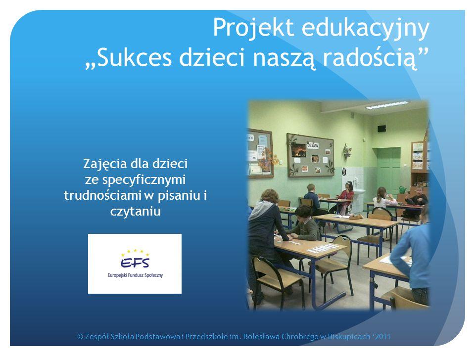 """Projekt edukacyjny """"Sukces dzieci naszą radością"""" Zajęcia dla dzieci ze specyficznymi trudnościami w pisaniu i czytaniu © Zespół Szkoła Podstawowa i P"""