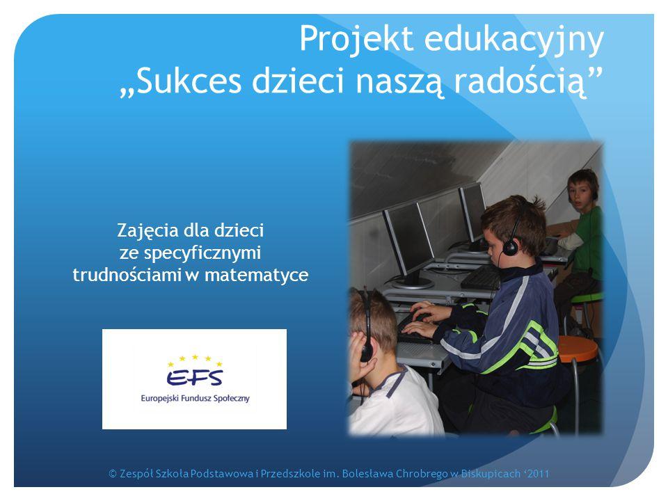 """Projekt edukacyjny """"Sukces dzieci naszą radością"""" Zajęcia dla dzieci ze specyficznymi trudnościami w matematyce © Zespół Szkoła Podstawowa i Przedszko"""