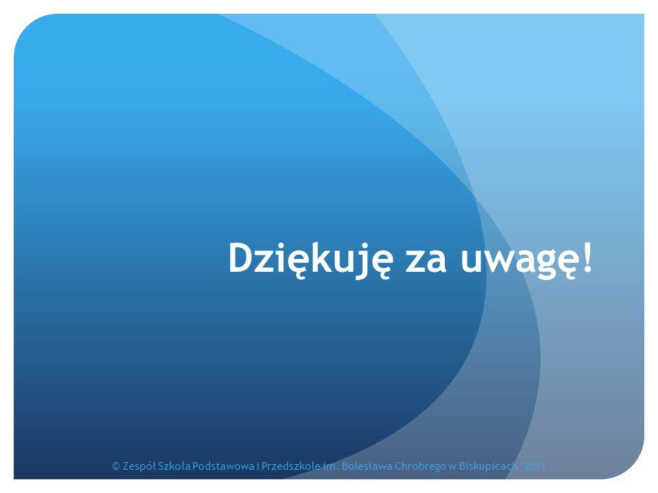 Dziękuję za uwagę! © Zespół Szkoła Podstawowa i Przedszkole im. Bolesława Chrobrego w Biskupicach '2011