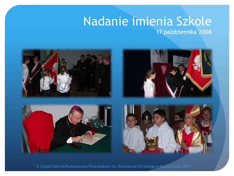 Nadanie imienia Szkole 17 października 2008 © Zespół Szkoła Podstawowa i Przedszkole im. Bolesława Chrobrego w Biskupicach '2011