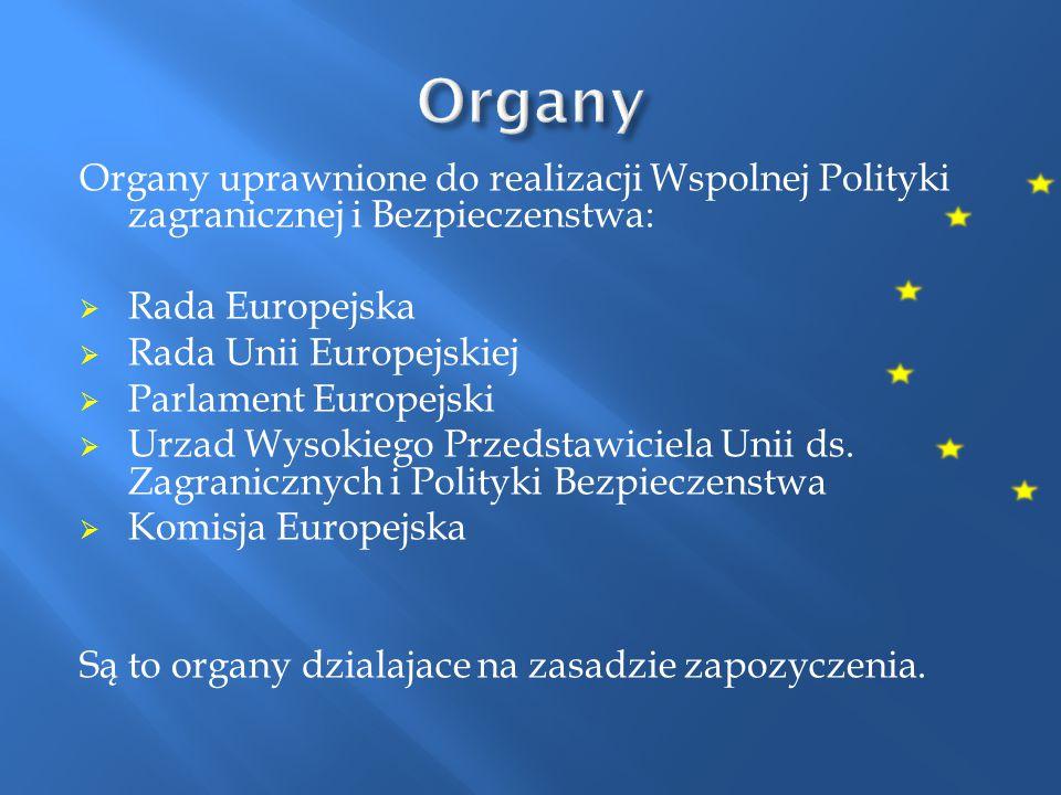 Organy uprawnione do realizacji Wspolnej Polityki zagranicznej i Bezpieczenstwa:  Rada Europejska  Rada Unii Europejskiej  Parlament Europejski  U