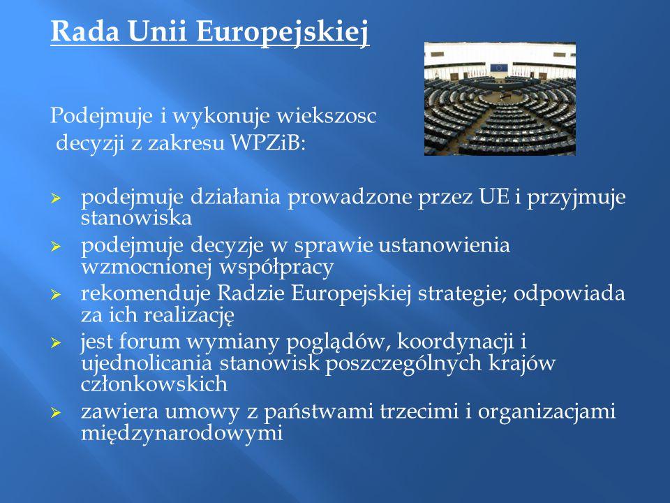 Rada Unii Europejskiej Podejmuje i wykonuje wiekszosc decyzji z zakresu WPZiB:  podejmuje działania prowadzone przez UE i przyjmuje stanowiska  pode