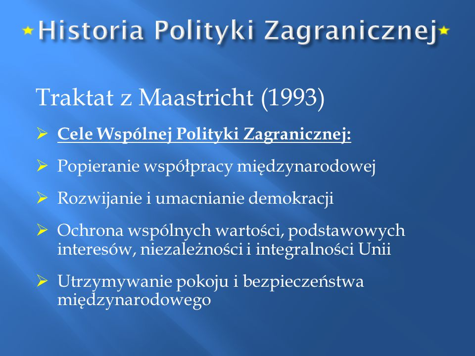 Traktat z Maastricht (1993)  Cele Wspólnej Polityki Zagranicznej:  Popieranie współpracy międzynarodowej  Rozwijanie i umacnianie demokracji  Ochr