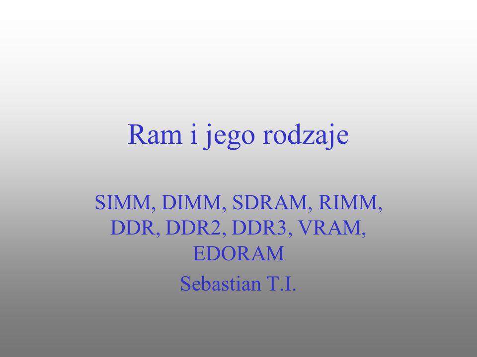 Ram i jego rodzaje SIMM, DIMM, SDRAM, RIMM, DDR, DDR2, DDR3, VRAM, EDORAM Sebastian T.I.