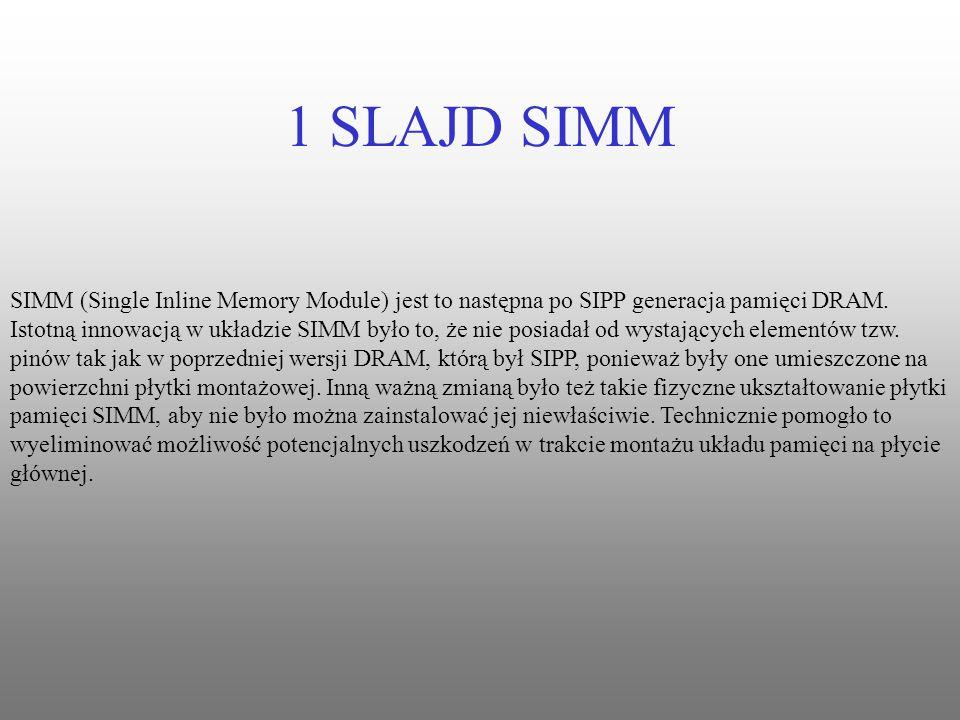 1 SLAJD SIMM SIMM (Single Inline Memory Module) jest to następna po SIPP generacja pamięci DRAM. Istotną innowacją w układzie SIMM było to, że nie pos
