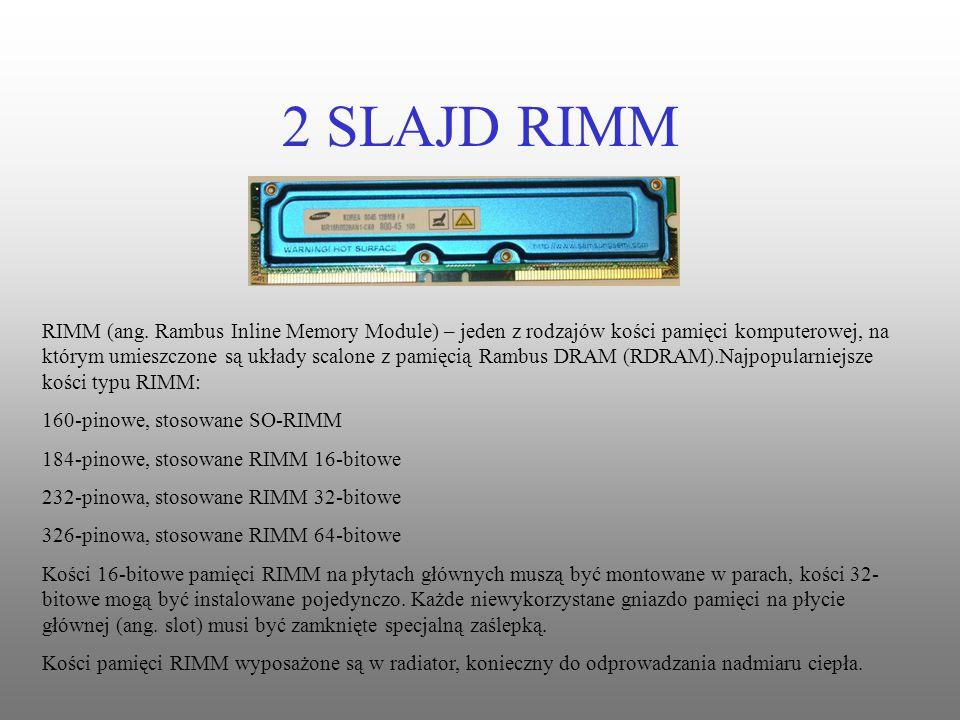 2 SLAJD RIMM RIMM (ang. Rambus Inline Memory Module) – jeden z rodzajów kości pamięci komputerowej, na którym umieszczone są układy scalone z pamięcią