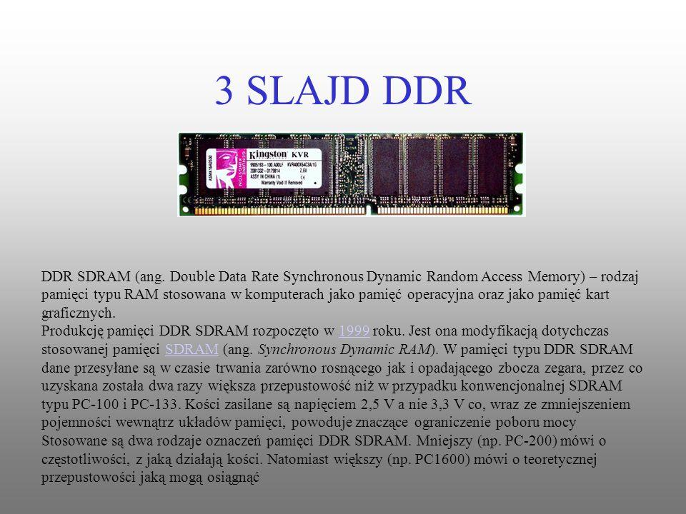 3 SLAJD DDR DDR SDRAM (ang. Double Data Rate Synchronous Dynamic Random Access Memory) – rodzaj pamięci typu RAM stosowana w komputerach jako pamięć o