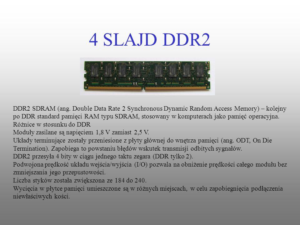 4 SLAJD DDR2 DDR2 SDRAM (ang. Double Data Rate 2 Synchronous Dynamic Random Access Memory) – kolejny po DDR standard pamięci RAM typu SDRAM, stosowany