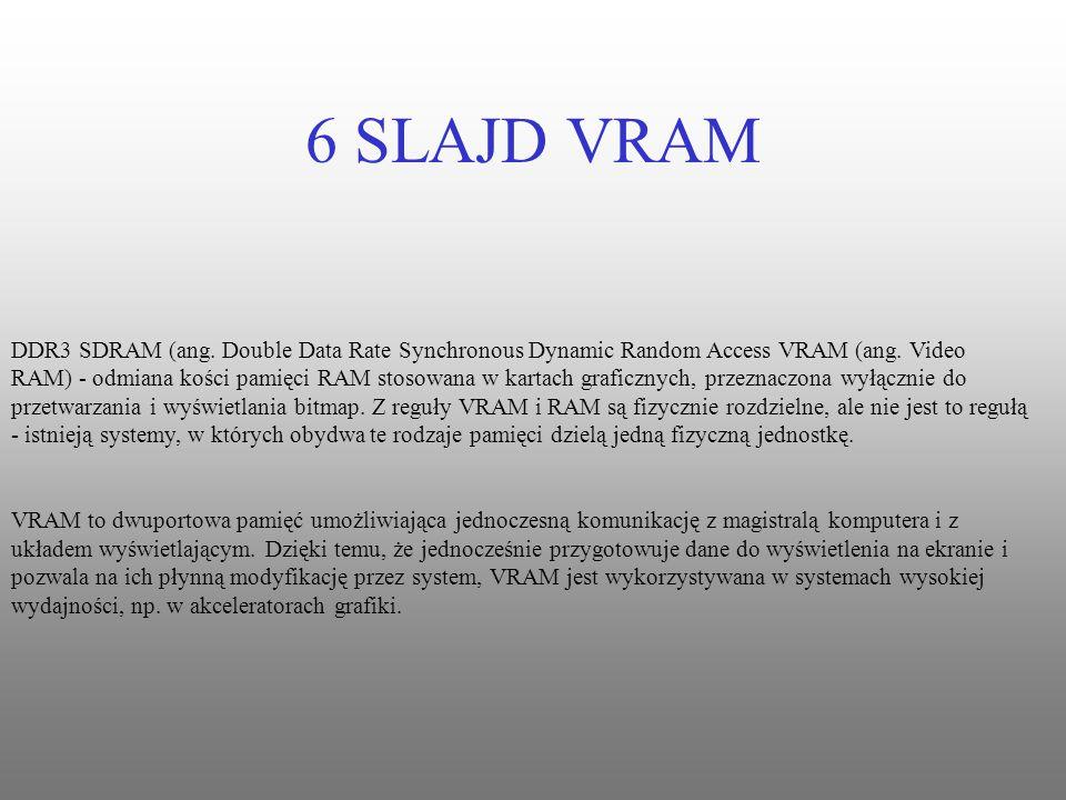 6 SLAJD VRAM DDR3 SDRAM (ang. Double Data Rate Synchronous Dynamic Random Access VRAM (ang. Video RAM) - odmiana kości pamięci RAM stosowana w kartach