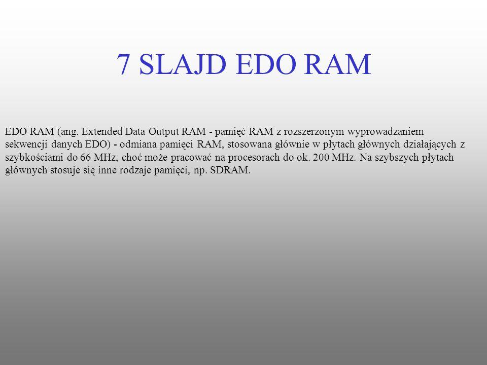 7 SLAJD EDO RAM EDO RAM (ang. Extended Data Output RAM - pamięć RAM z rozszerzonym wyprowadzaniem sekwencji danych EDO) - odmiana pamięci RAM, stosowa