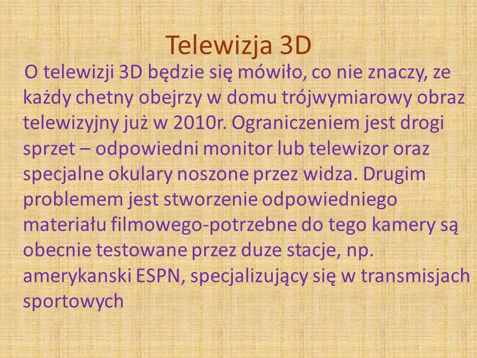 Telewizja 3D O telewizji 3D będzie się mówiło, co nie znaczy, ze każdy chetny obejrzy w domu trójwymiarowy obraz telewizyjny już w 2010r.