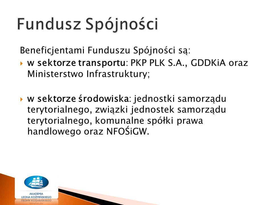 Beneficjentami Funduszu Spójności są:  w sektorze transportu: PKP PLK S.A., GDDKiA oraz Ministerstwo Infrastruktury;  w sektorze środowiska: jednostki samorządu terytorialnego, związki jednostek samorządu terytorialnego, komunalne spółki prawa handlowego oraz NFOŚiGW.