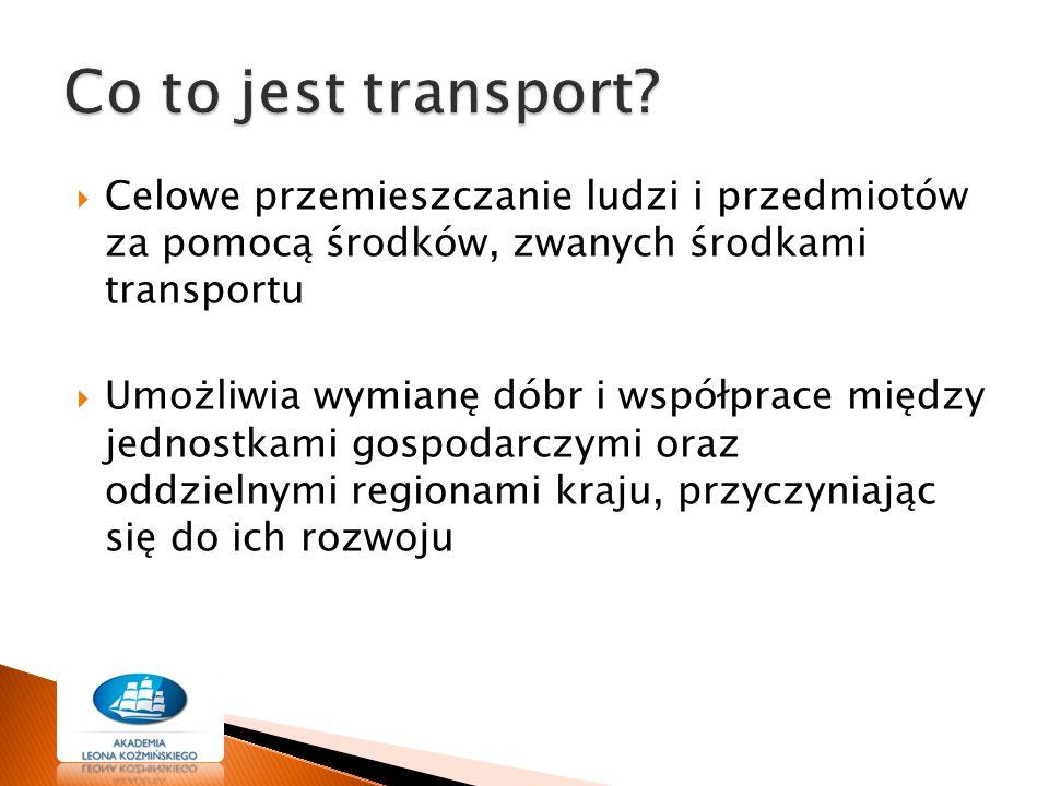  Celowe przemieszczanie ludzi i przedmiotów za pomocą środków, zwanych środkami transportu  Umożliwia wymianę dóbr i współprace między jednostkami g
