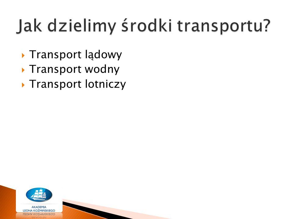  Transport lądowy  Transport wodny  Transport lotniczy