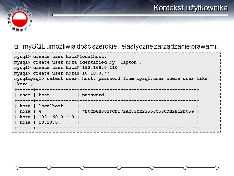 Kontekst użytkownika  mySQL umożliwia dość szerokie i elastyczne zarządzanie prawami: mysql> create user koza@localhost; mysql> create user koza identified by lipton ; mysql> create user koza@ 192.168.0.110 ; mysql> create user koza@ 10.10.0. ; mysqlmysql> select user, host, password from mysql.user where user like koza ; +------+---------------+-------------------------------------------+ | user | host | password | +------+---------------+-------------------------------------------+ | koza | localhost | | | koza | % | *D0CD8B382FCD172A273DE23563C530DB2E12D059 | | koza | 192.168.0.110 | | | koza | 10.10.0.